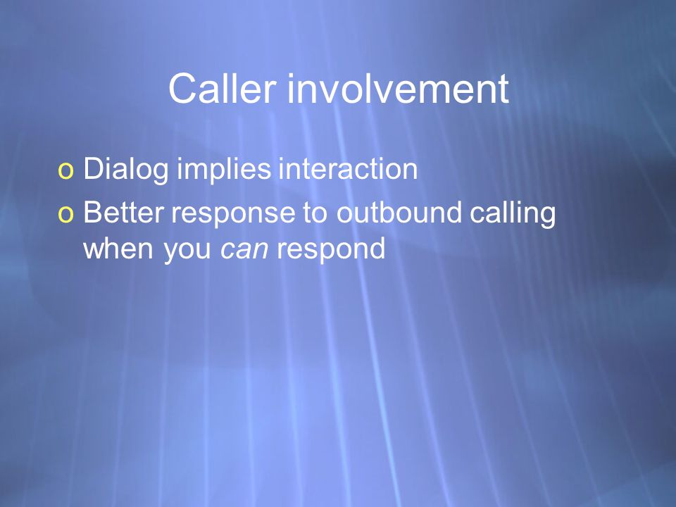 Caller involvement oDialog implies interaction oBetter response to outbound calling when you can respond oDialog implies interaction oBetter response to outbound calling when you can respond