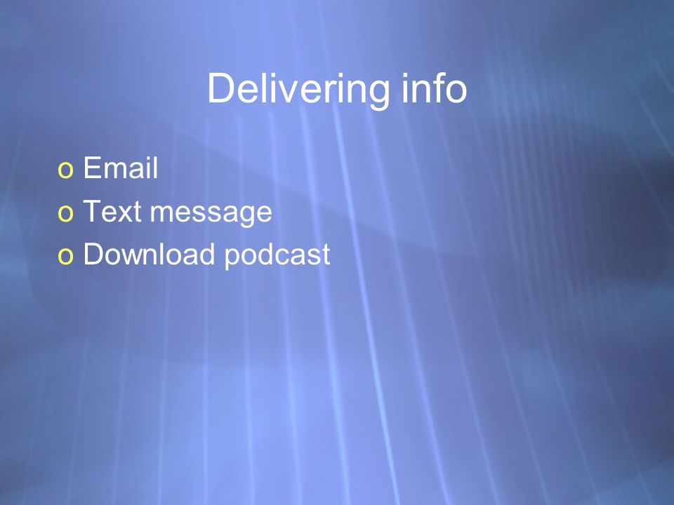 Delivering info oEmail oText message oDownload podcast oEmail oText message oDownload podcast