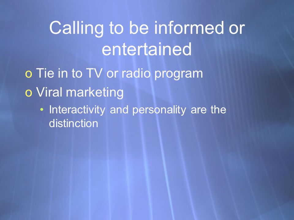 Calling to be informed or entertained oTie in to TV or radio program oViral marketing Interactivity and personality are the distinction oTie in to TV or radio program oViral marketing Interactivity and personality are the distinction