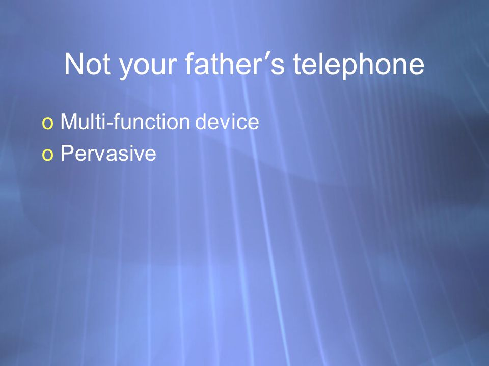 Not your father s telephone oMulti-function device oPervasive oMulti-function device oPervasive