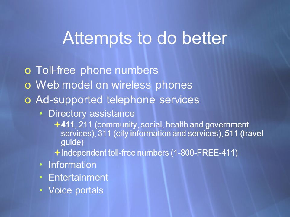 Attempts to do better oToll-free phone numbers oWeb model on wireless phones oAd-supported telephone services Directory assistance 411, 211 (community, social, health and government services), 311 (city information and services), 511 (travel guide) Independent toll-free numbers (1-800-FREE-411) Information Entertainment Voice portals oToll-free phone numbers oWeb model on wireless phones oAd-supported telephone services Directory assistance 411, 211 (community, social, health and government services), 311 (city information and services), 511 (travel guide) Independent toll-free numbers (1-800-FREE-411) Information Entertainment Voice portals
