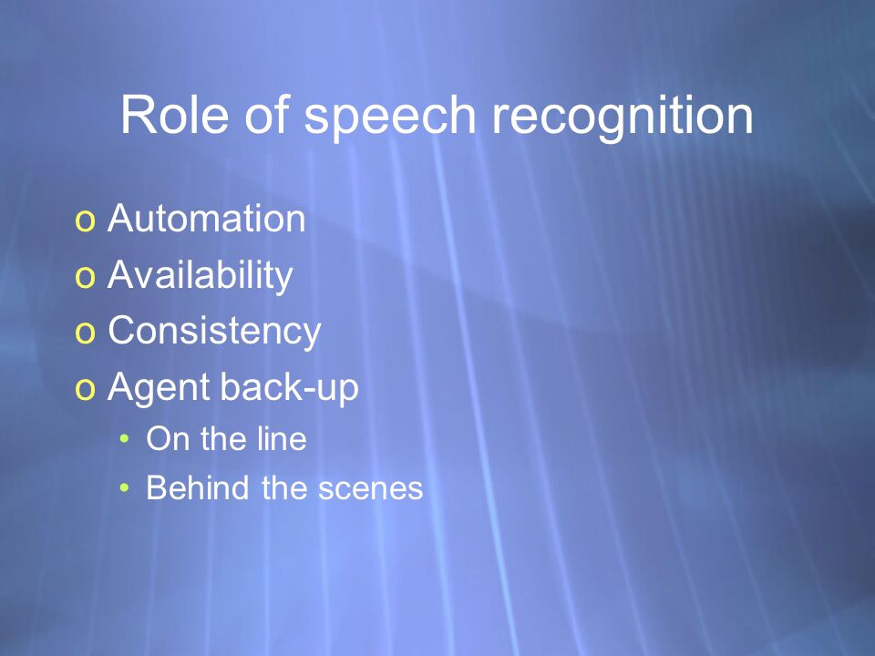 Role of speech recognition oAutomation oAvailability oConsistency oAgent back-up On the line Behind the scenes oAutomation oAvailability oConsistency oAgent back-up On the line Behind the scenes