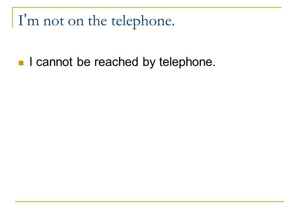 I m not on the telephone. I cannot be reached by telephone.