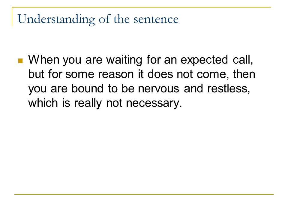 Understanding of the sentence When you are waiting for an expected call, but for some reason it does not come, then you are bound to be nervous and restless, which is really not necessary.