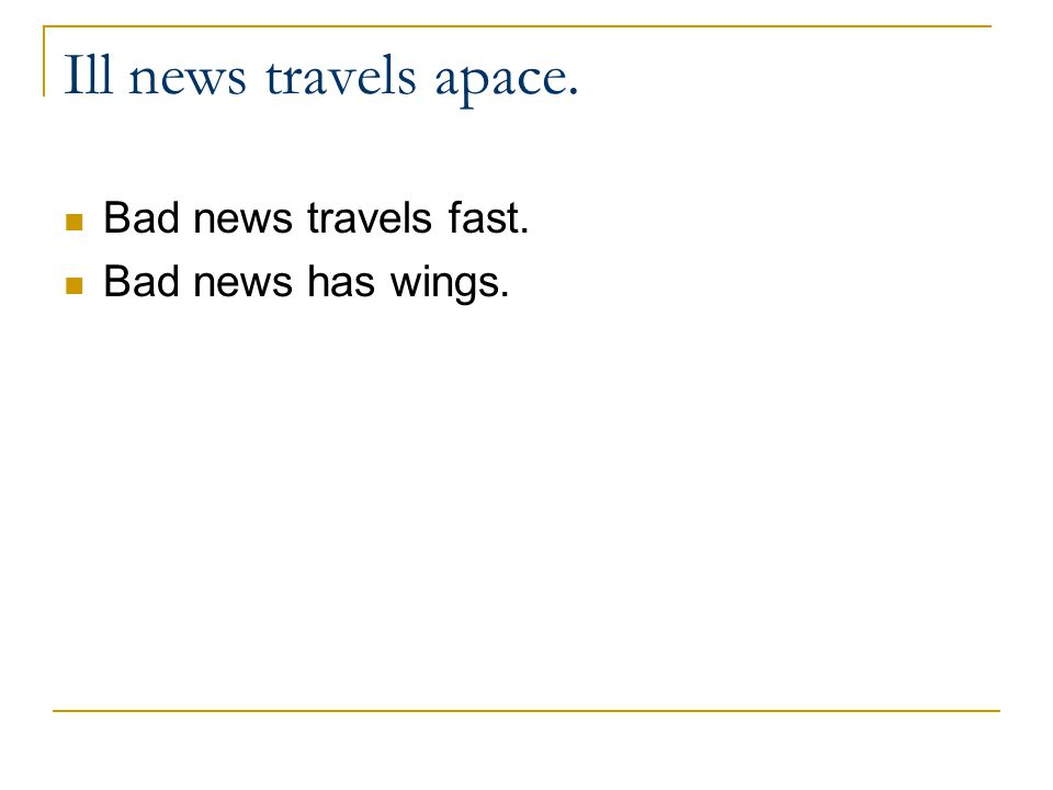 Ill news travels apace. Bad news travels fast. Bad news has wings.