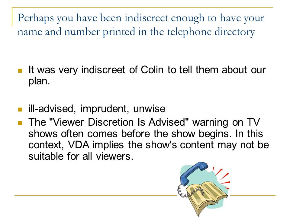 Perhaps you have been indiscreet enough to have your name and number printed in the telephone directory It was very indiscreet of Colin to tell them about our plan.
