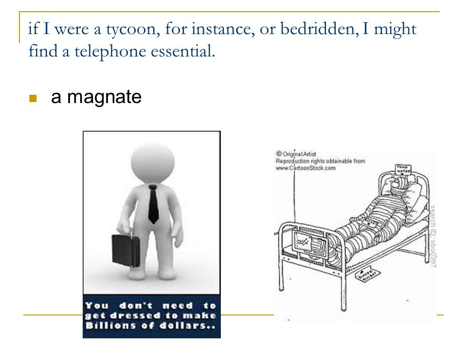 if I were a tycoon, for instance, or bedridden, I might find a telephone essential. a magnate
