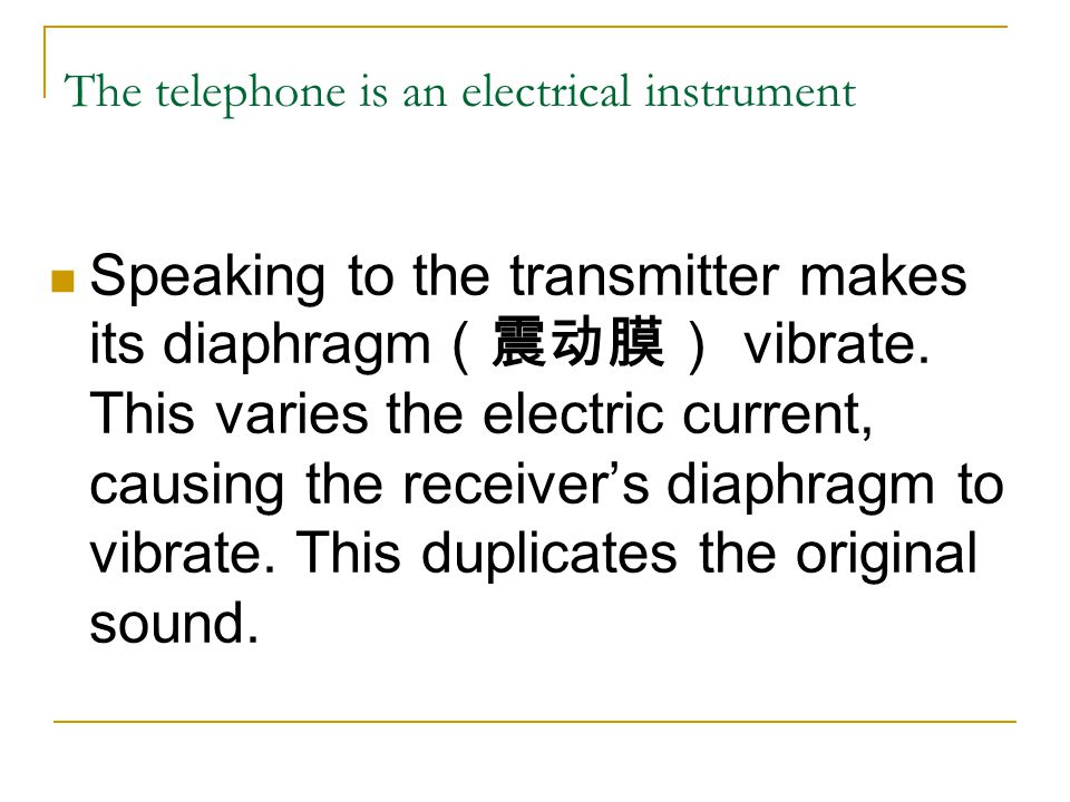 The telephone is an electrical instrument Speaking to the transmitter makes its diaphragm vibrate.