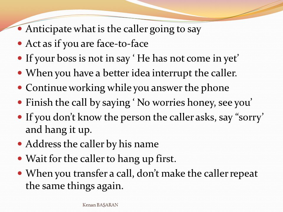 Anticipate what is the caller going to say Act as if you are face-to-face If your boss is not in say He has not come in yet When you have a better ide
