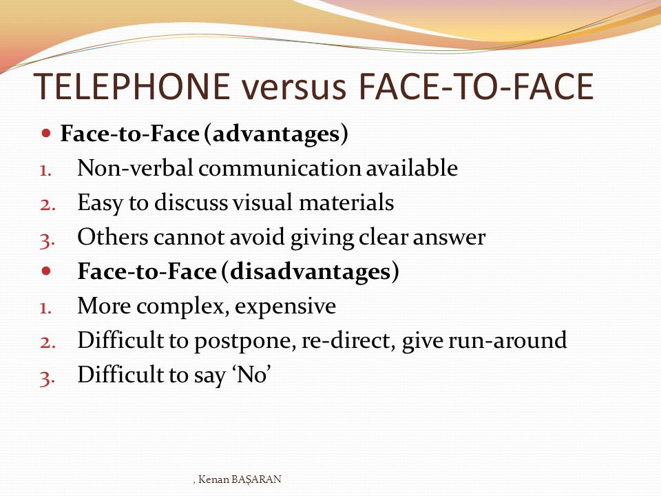 TELEPHONE versus FACE-TO-FACE Face-to-Face (advantages) 1. Non-verbal communication available 2. Easy to discuss visual materials 3. Others cannot avo