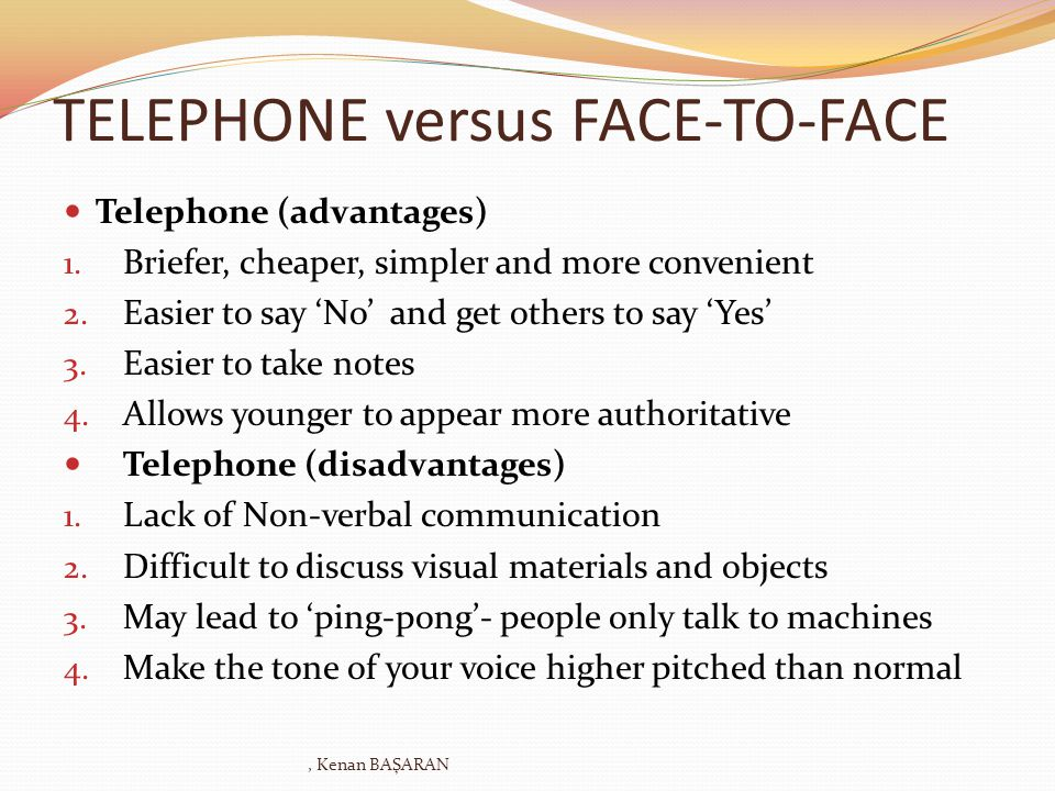 TELEPHONE versus FACE-TO-FACE Telephone (advantages) 1. Briefer, cheaper, simpler and more convenient 2. Easier to say No and get others to say Yes 3.