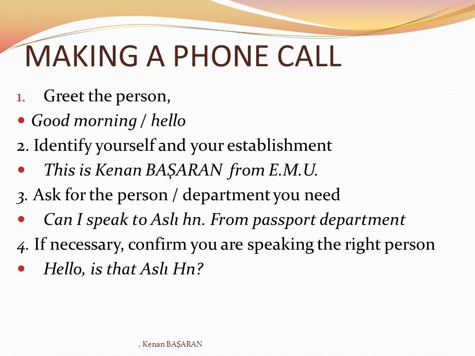 MAKING A PHONE CALL 1. Greet the person, Good morning / hello 2. Identify yourself and your establishment This is Kenan BAŞARAN from E.M.U. 3. Ask for
