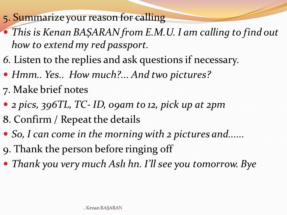 5. Summarize your reason for calling This is Kenan BAŞARAN from E.M.U. I am calling to find out how to extend my red passport. 6. Listen to the replie