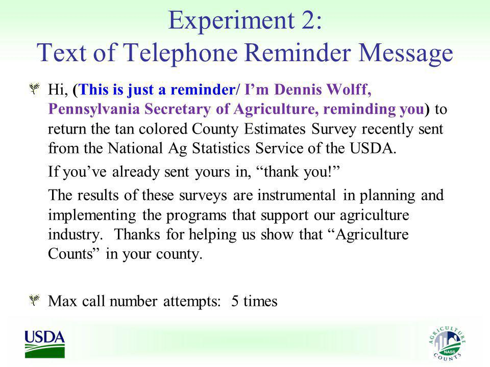 Experiment 2: Text of Telephone Reminder Message Hi, (This is just a reminder/ Im Dennis Wolff, Pennsylvania Secretary of Agriculture, reminding you) to return the tan colored County Estimates Survey recently sent from the National Ag Statistics Service of the USDA.