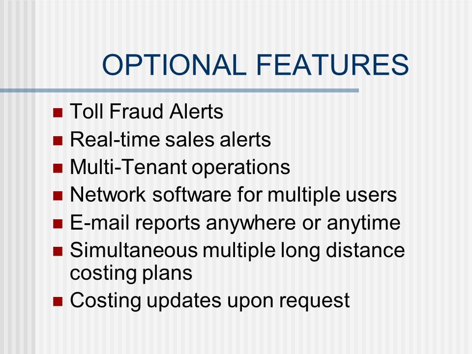 OPTIONAL FEATURES Toll Fraud Alerts Real-time sales alerts Multi-Tenant operations Network software for multiple users E-mail reports anywhere or anytime Simultaneous multiple long distance costing plans Costing updates upon request