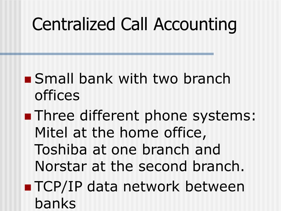 Centralized Call Accounting Small bank with two branch offices Three different phone systems: Mitel at the home office, Toshiba at one branch and Norstar at the second branch.