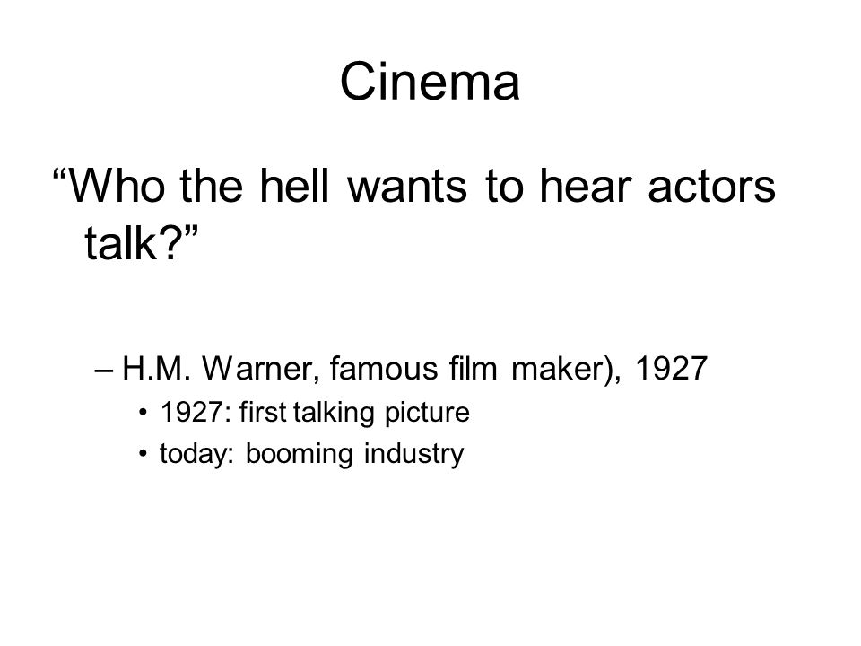 Cinema Who the hell wants to hear actors talk. –H.M.