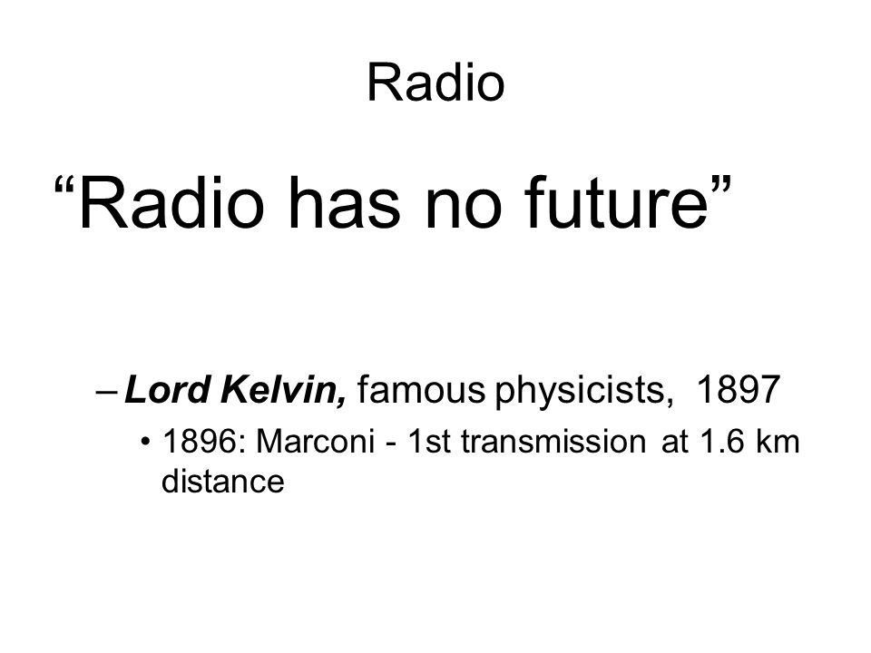 Radio Radio has no future –Lord Kelvin, famous physicists, 1897 1896: Marconi - 1st transmission at 1.6 km distance