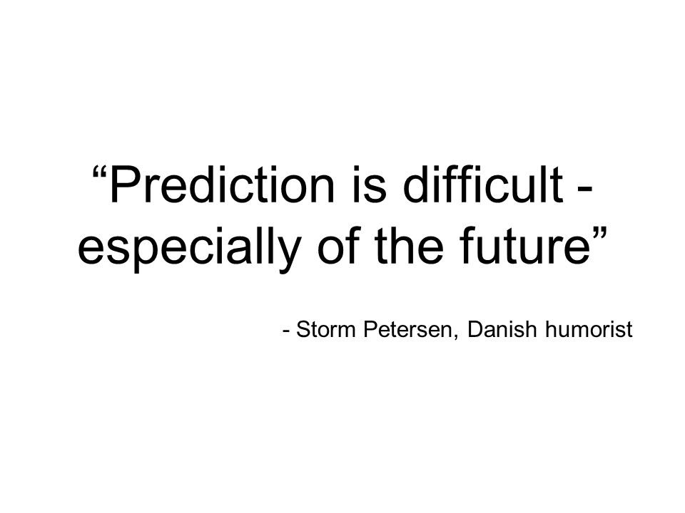 - Storm Petersen, Danish humorist Prediction is difficult - especially of the future