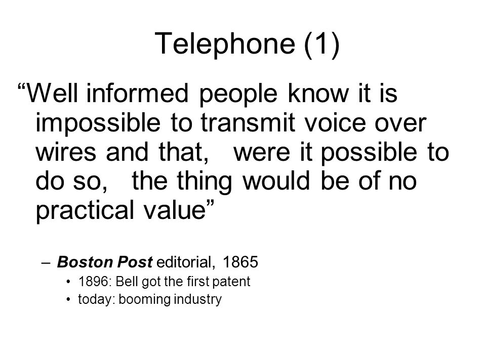Telephone (1) Well informed people know it is impossible to transmit voice over wires and that, were it possible to do so, the thing would be of no practical value –Boston Post editorial, 1865 1896: Bell got the first patent today: booming industry