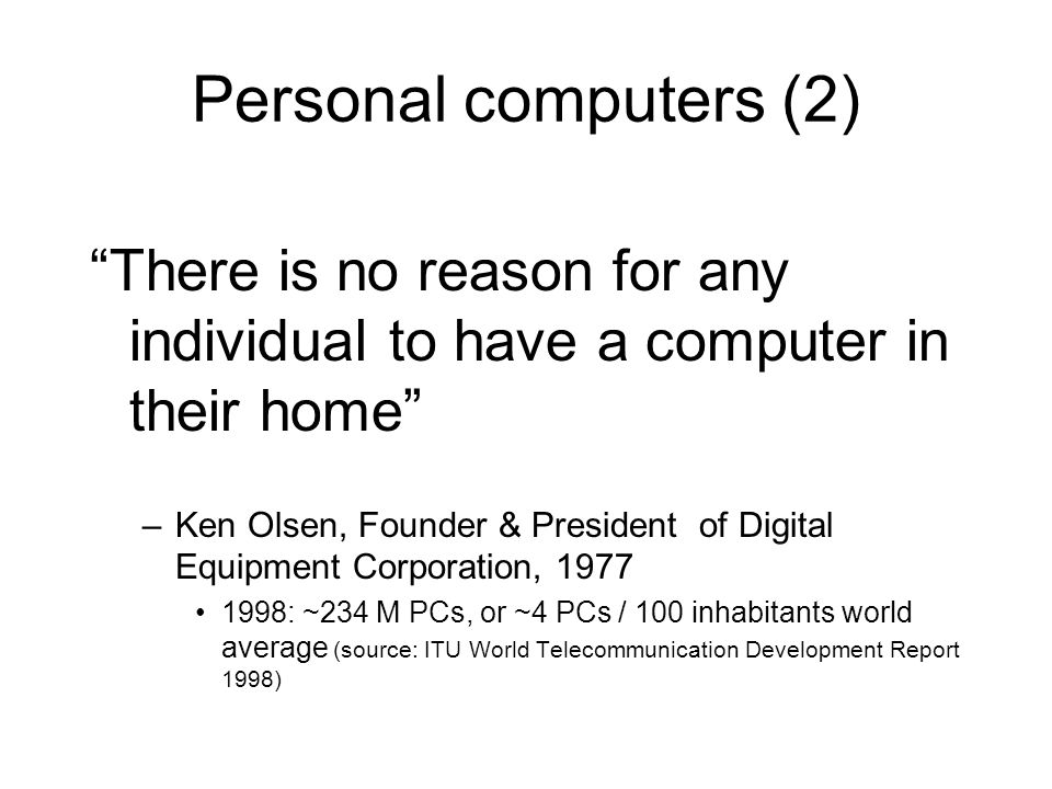 Personal computers (2) There is no reason for any individual to have a computer in their home –Ken Olsen, Founder & President of Digital Equipment Corporation, 1977 1998: ~234 M PCs, or ~4 PCs / 100 inhabitants world average (source: ITU World Telecommunication Development Report 1998)