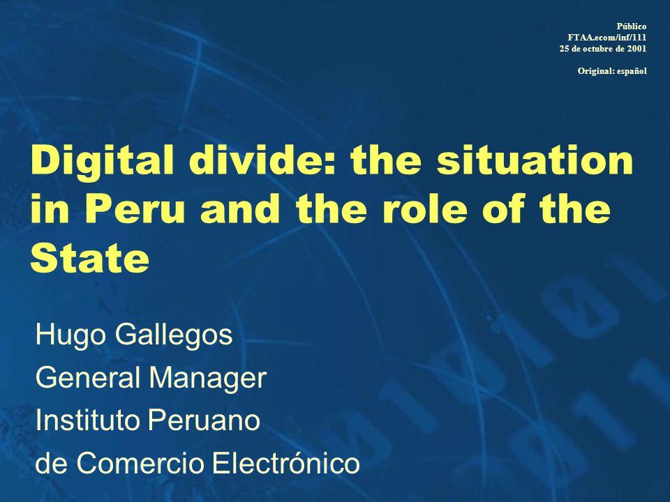 Digital divide: the situation in Peru and the role of the State Hugo Gallegos General Manager Instituto Peruano de Comercio Electrónico Público FTAA.ecom/inf/111 25 de octubre de 2001 Original: español