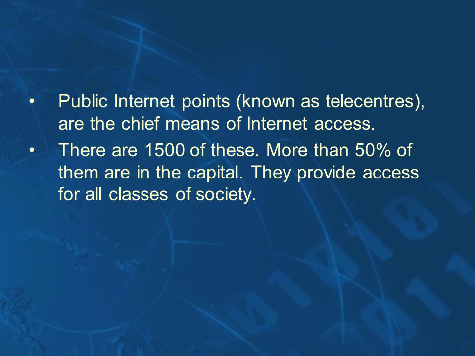 Public Internet points (known as telecentres), are the chief means of Internet access. There are 1500 of these. More than 50% of them are in the capit