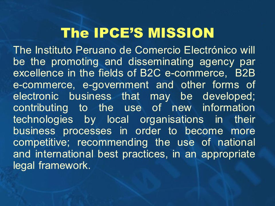 The IPCES MISSION The Instituto Peruano de Comercio Electrónico will be the promoting and disseminating agency par excellence in the fields of B2C e-c