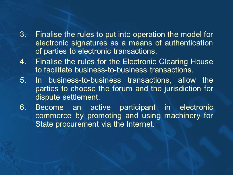 3.Finalise the rules to put into operation the model for electronic signatures as a means of authentication of parties to electronic transactions. 4.F