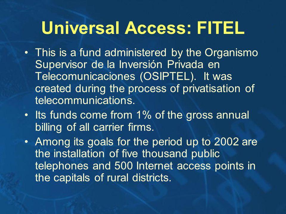 Universal Access: FITEL This is a fund administered by the Organismo Supervisor de la Inversión Privada en Telecomunicaciones (OSIPTEL).