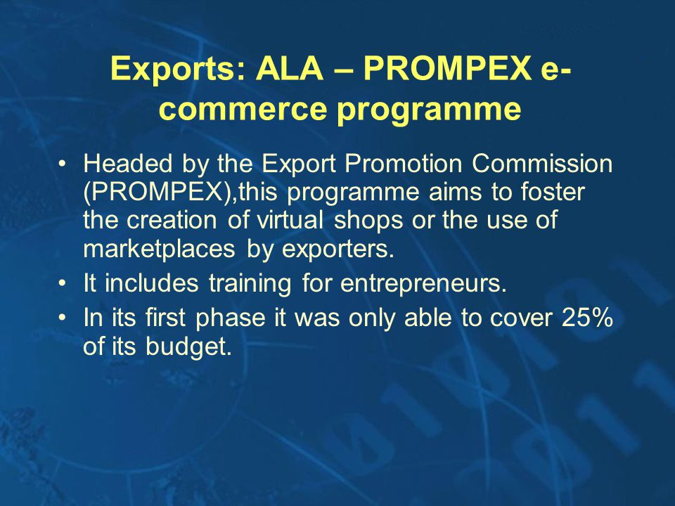 Exports: ALA – PROMPEX e- commerce programme Headed by the Export Promotion Commission (PROMPEX),this programme aims to foster the creation of virtual shops or the use of marketplaces by exporters.