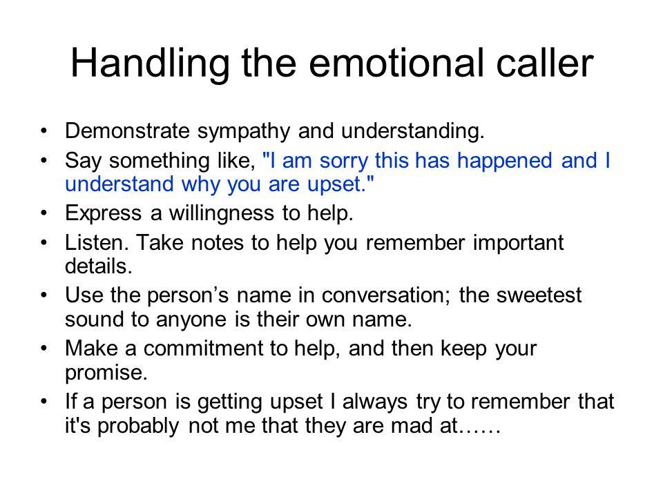 Handling the emotional caller Demonstrate sympathy and understanding. Say something like,