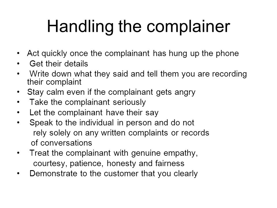 Handling the complainer Act quickly once the complainant has hung up the phone Get their details Write down what they said and tell them you are recor