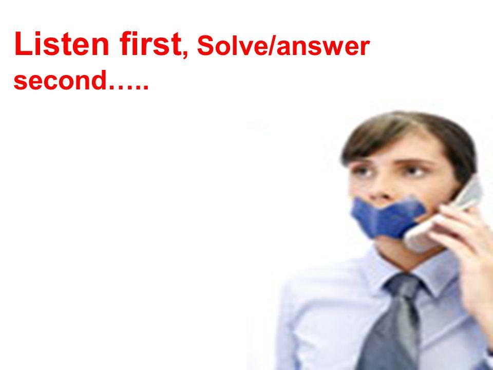 Listen first, Solve/answer second…..