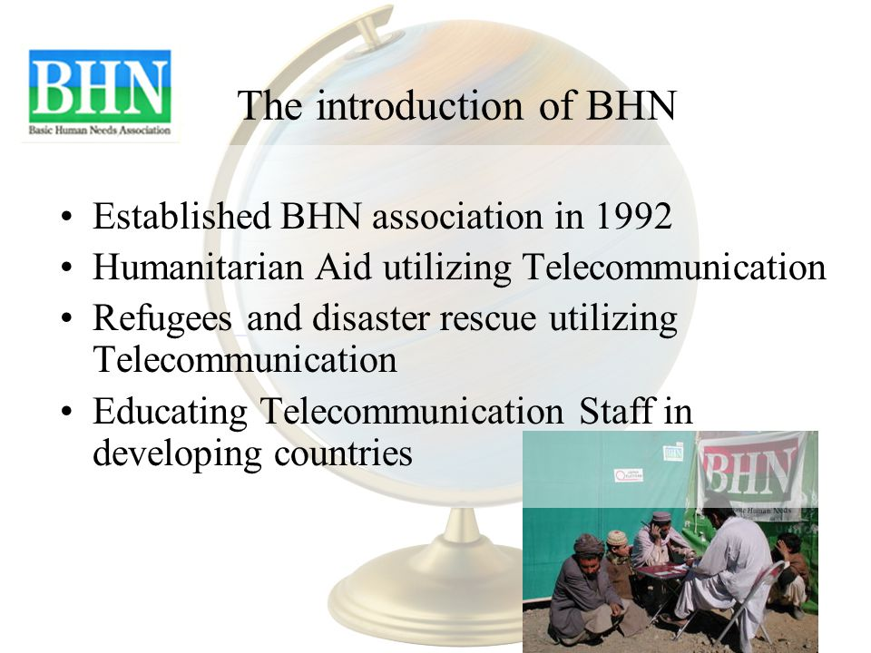The introduction of BHN Established BHN association in 1992 Humanitarian Aid utilizing Telecommunication Refugees and disaster rescue utilizing Telecommunication Educating Telecommunication Staff in developing countries