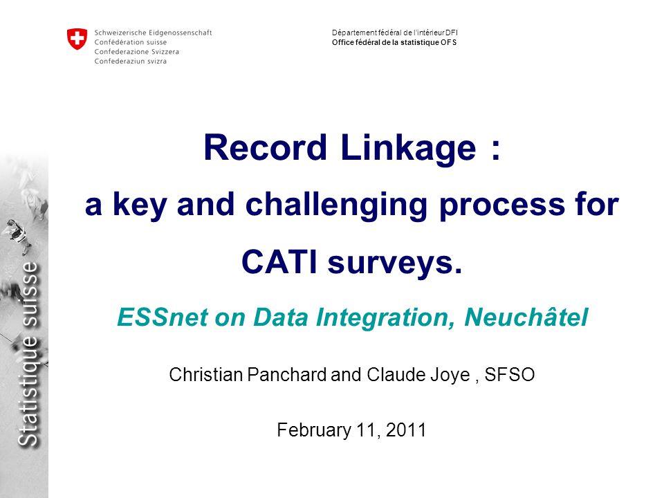 Département fédéral de lintérieur DFI Office fédéral de la statistique OFS Record Linkage : a key and challenging process for CATI surveys.