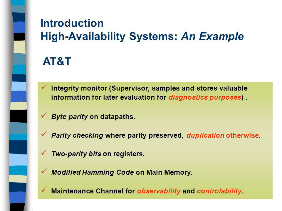 Introduction High-Availability Systems: An Example AT&T Integrity monitor (Supervisor, samples and stores valuable information for later evaluation for diagnostics purposes).