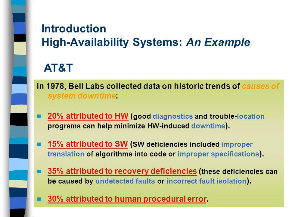 Introduction High-Availability Systems: An Example In 1978, Bell Labs collected data on historic trends of causes of system downtime: 20% attributed to HW ( good diagnostics and trouble-location programs can help minimize HW-induced downtime ).
