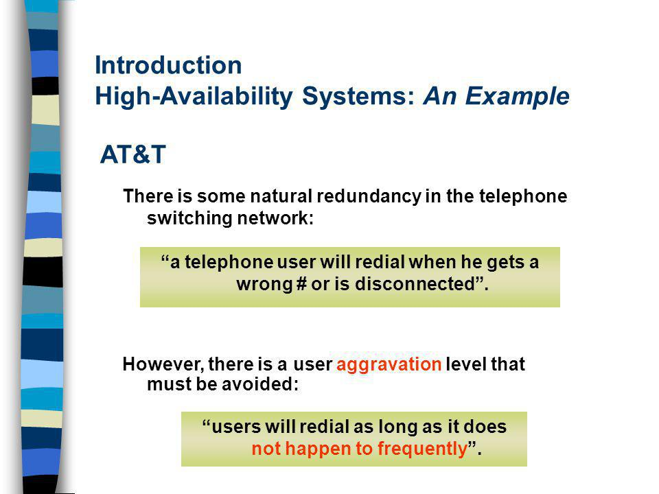 Introduction High-Availability Systems: An Example AT&T However, there is a user aggravation level that must be avoided: users will redial as long as it does not happen to frequently.