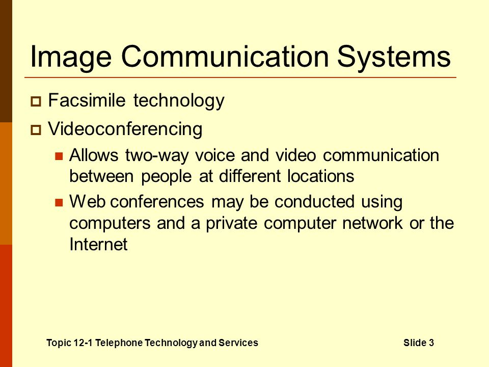 Voice Communication Systems Centralized systems Route calls into and going out of an organization All calls are handled by a single computer or operator switchboard Topic 12-1 Telephone Technology and ServicesSlide 4 Automated attendant: computerized system for handling telephone calls Key Term Common features of telephone systems Auto redial Call waiting Call block Conferencing Caller ID Memory Call queuing Speakerphone Call return Voice mail systems Messaging systems that use computers and telephones Can record, send, store, and retrieve voice messages Specialized telephone equipment Mobile telephone equipment Features for impairments Conference call services Operator-dialed service Dial-in service