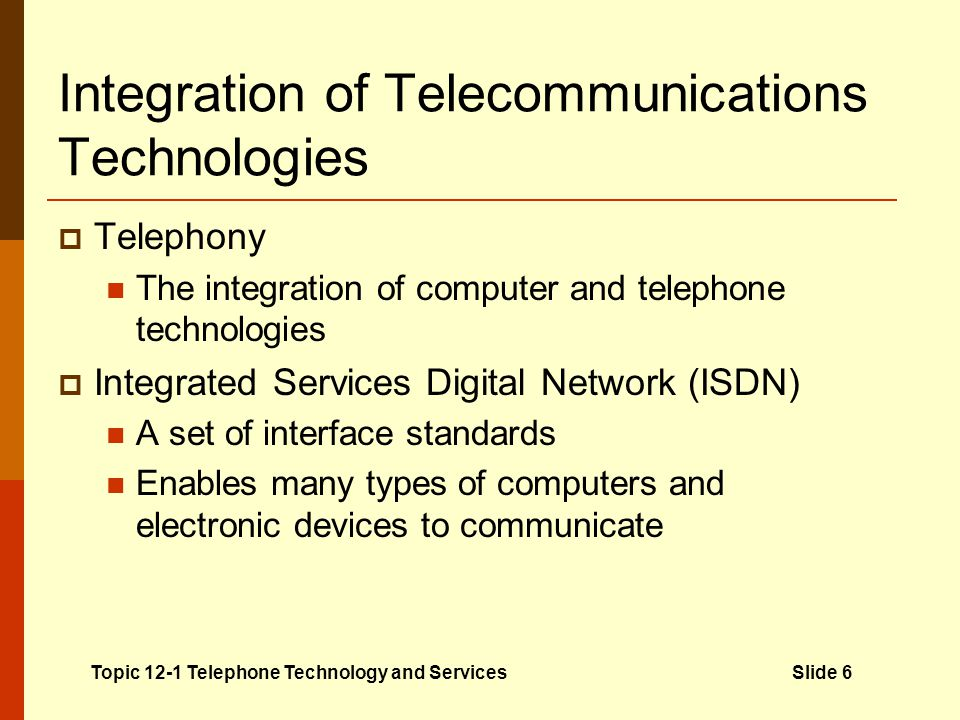 Integration of Telecommunications Technologies Telephony The integration of computer and telephone technologies Integrated Services Digital Network (I
