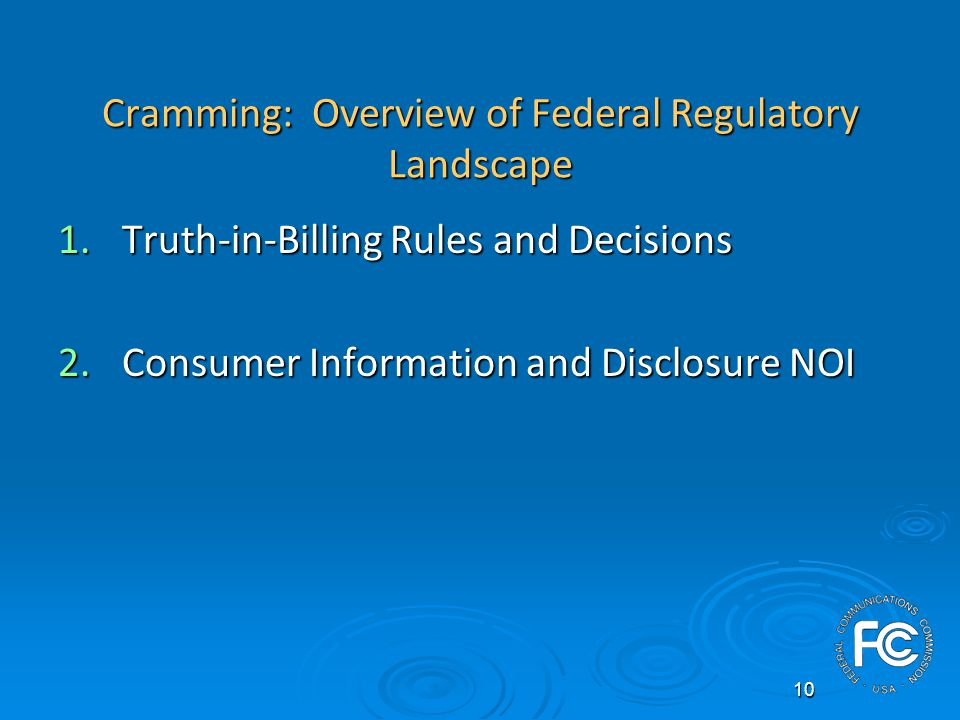 10 Cramming: Overview of Federal Regulatory Landscape 1.Truth-in-Billing Rules and Decisions 2.Consumer Information and Disclosure NOI