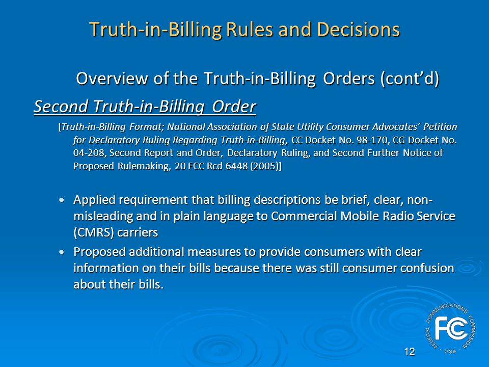 12 Truth-in-Billing Rules and Decisions Overview of the Truth-in-Billing Orders (contd) Second Truth-in-Billing Order [Truth-in-Billing Format; National Association of State Utility Consumer Advocates Petition for Declaratory Ruling Regarding Truth-in-Billing, CC Docket No.