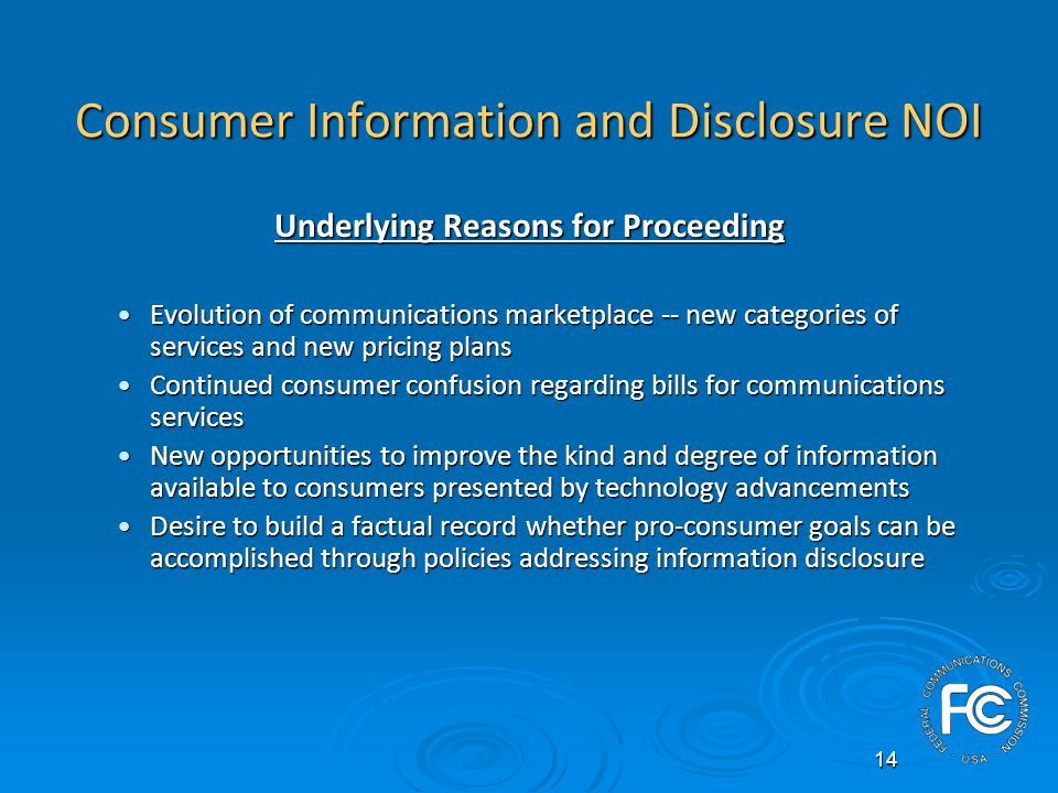 14 Consumer Information and Disclosure NOI Underlying Reasons for Proceeding Evolution of communications marketplace -- new categories of services and new pricing plansEvolution of communications marketplace -- new categories of services and new pricing plans Continued consumer confusion regarding bills for communications servicesContinued consumer confusion regarding bills for communications services New opportunities to improve the kind and degree of information available to consumers presented by technology advancementsNew opportunities to improve the kind and degree of information available to consumers presented by technology advancements Desire to build a factual record whether pro-consumer goals can be accomplished through policies addressing information disclosureDesire to build a factual record whether pro-consumer goals can be accomplished through policies addressing information disclosure