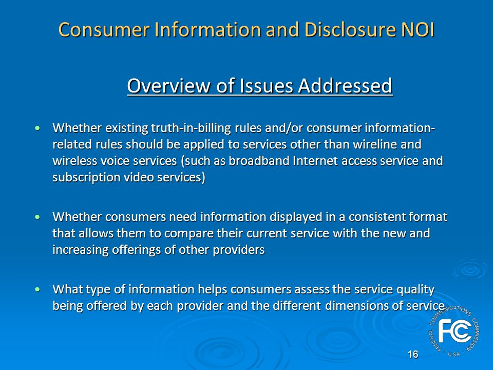 16 Consumer Information and Disclosure NOI Overview of Issues Addressed Whether existing truth-in-billing rules and/or consumer information- related rules should be applied to services other than wireline and wireless voice services (such as broadband Internet access service and subscription video services)Whether existing truth-in-billing rules and/or consumer information- related rules should be applied to services other than wireline and wireless voice services (such as broadband Internet access service and subscription video services) Whether consumers need information displayed in a consistent format that allows them to compare their current service with the new and increasing offerings of other providersWhether consumers need information displayed in a consistent format that allows them to compare their current service with the new and increasing offerings of other providers What type of information helps consumers assess the service quality being offered by each provider and the different dimensions of serviceWhat type of information helps consumers assess the service quality being offered by each provider and the different dimensions of service