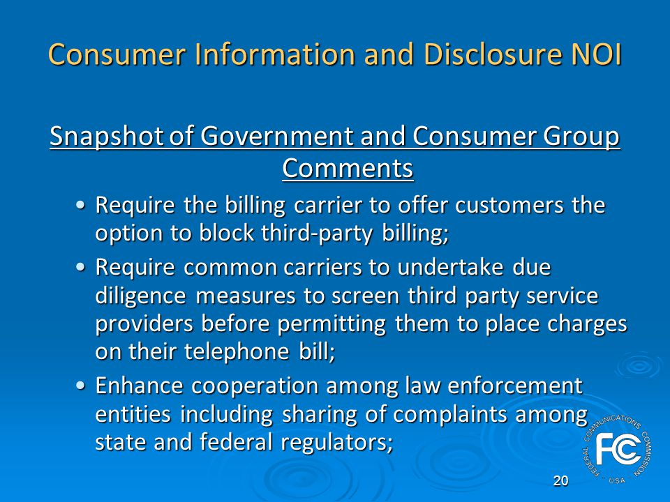 20 Consumer Information and Disclosure NOI Snapshot of Government and Consumer Group Comments Require the billing carrier to offer customers the option to block third-party billing;Require the billing carrier to offer customers the option to block third-party billing; Require common carriers to undertake due diligence measures to screen third party service providers before permitting them to place charges on their telephone bill;Require common carriers to undertake due diligence measures to screen third party service providers before permitting them to place charges on their telephone bill; Enhance cooperation among law enforcement entities including sharing of complaints among state and federal regulators;Enhance cooperation among law enforcement entities including sharing of complaints among state and federal regulators;