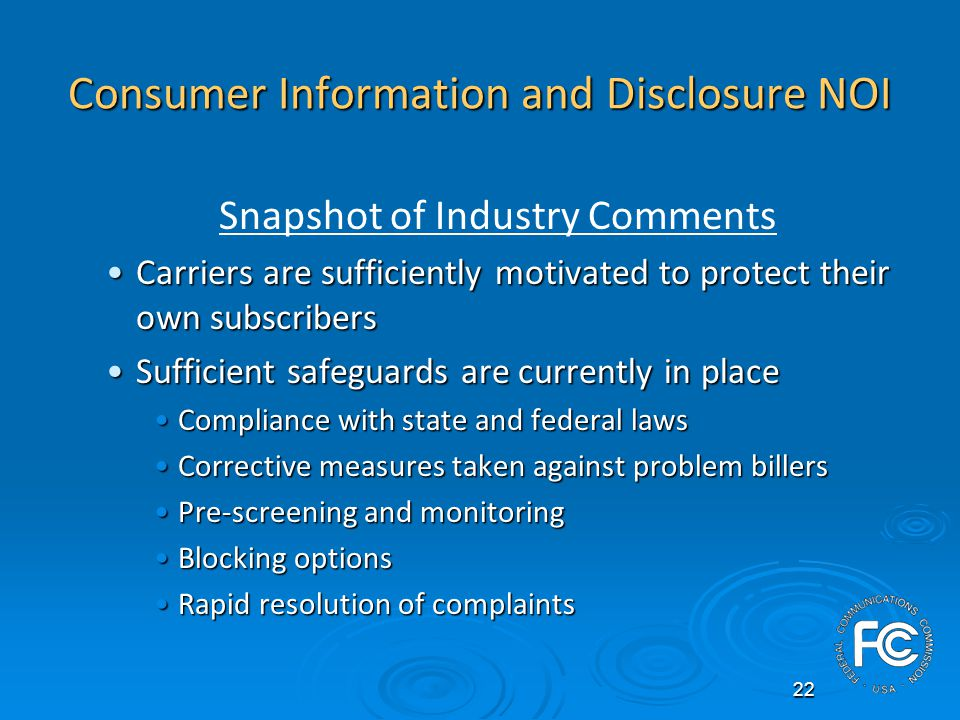 22 Consumer Information and Disclosure NOI Snapshot of Industry Comments Carriers are sufficiently motivated to protect their own subscribersCarriers are sufficiently motivated to protect their own subscribers Sufficient safeguards are currently in placeSufficient safeguards are currently in place Compliance with state and federal lawsCompliance with state and federal laws Corrective measures taken against problem billersCorrective measures taken against problem billers Pre-screening and monitoringPre-screening and monitoring Blocking optionsBlocking options Rapid resolution of complaintsRapid resolution of complaints