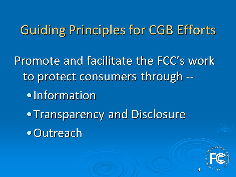 4 Guiding Principles for CGB Efforts Promote and facilitate the FCCs work to protect consumers through -- InformationInformation Transparency and DisclosureTransparency and Disclosure OutreachOutreach