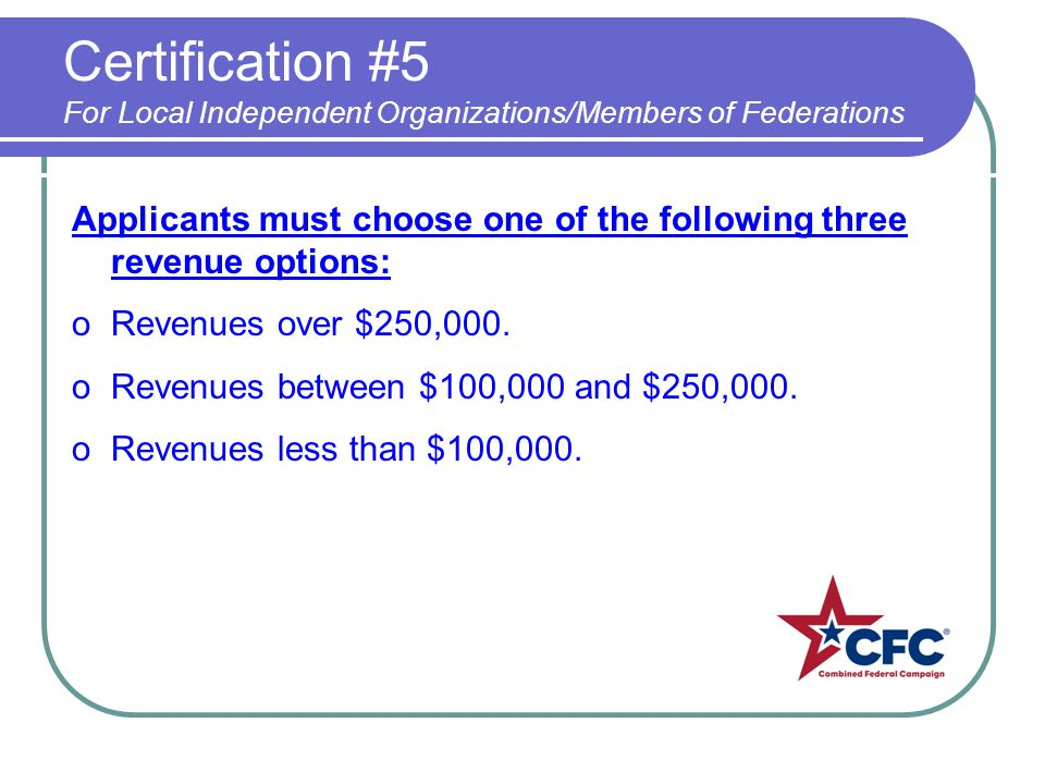 Certification #5 For Local Independent Organizations/Members of Federations Applicants must choose one of the following three revenue options: oRevenues over $250,000.
