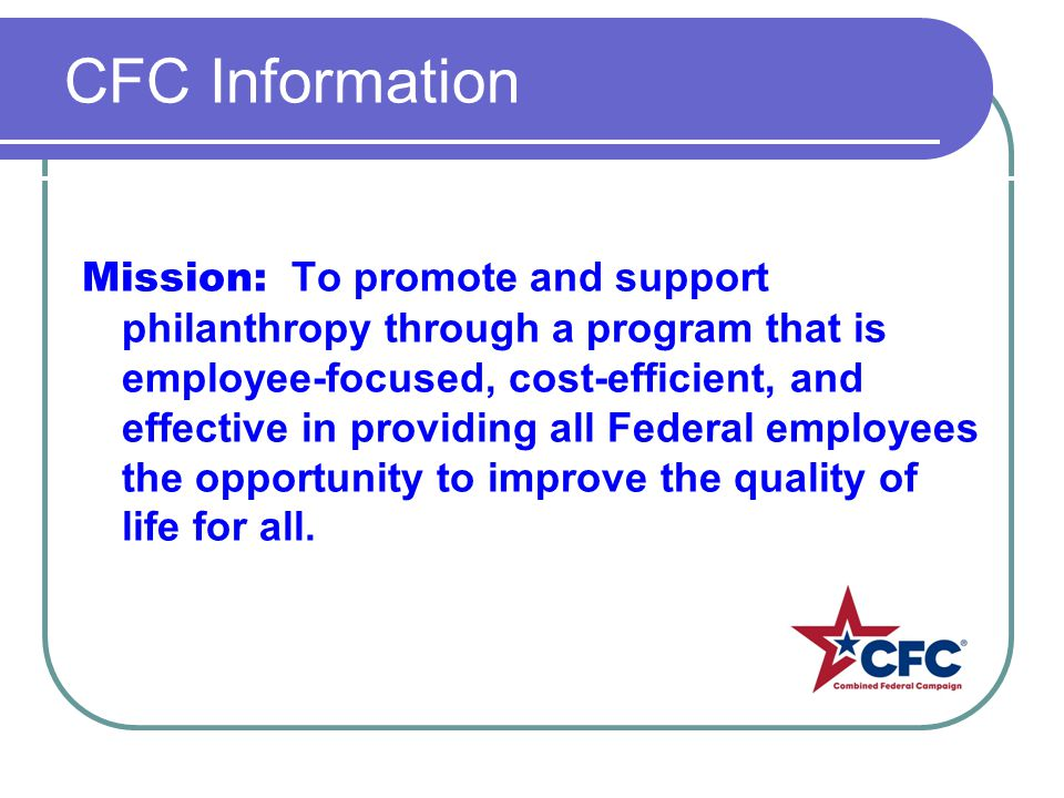CFC Information Mission: To promote and support philanthropy through a program that is employee-focused, cost-efficient, and effective in providing all Federal employees the opportunity to improve the quality of life for all.